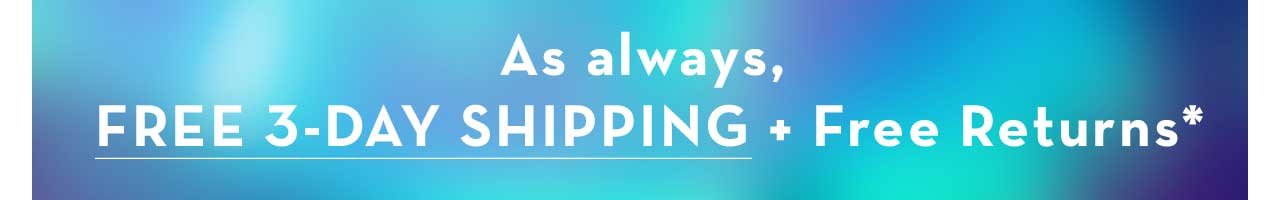 AS ALWAYS, FREE 3-DAY SHIPPING + FREE RETURNS*