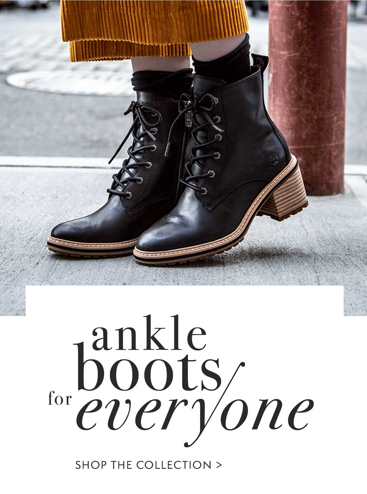 Ankle boots for everyone.                                                 Shop The Collection